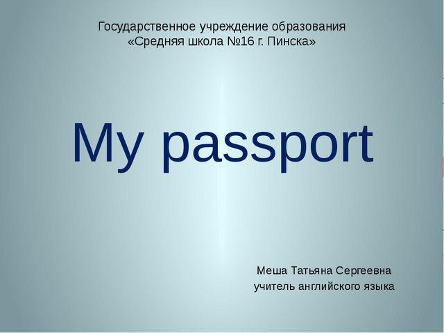 My passport Меша Татьяна Сергеевна учитель английского языка Государственное...