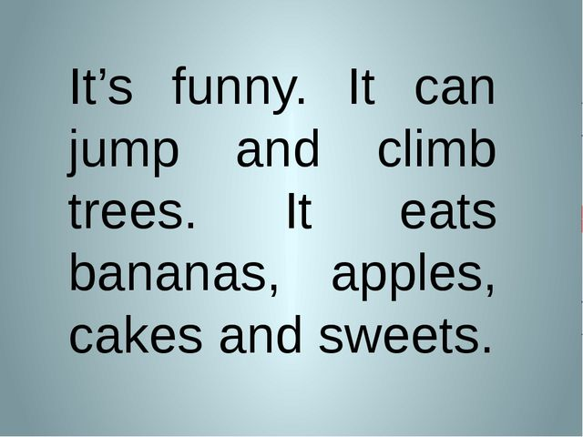 It's funny. It can jump and climb trees. It eats bananas, apples, cakes and s...