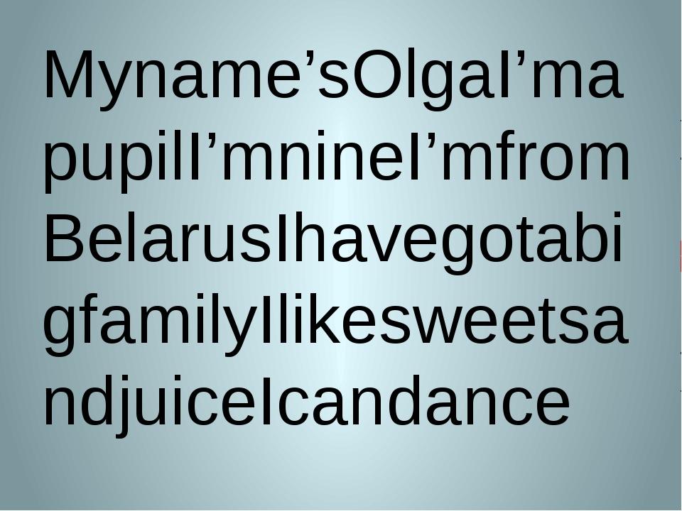 Myname'sOlgaI'mapupilI'mnineI'mfromBelarusIhavegotabigfamilyIlikesweetsandjui...