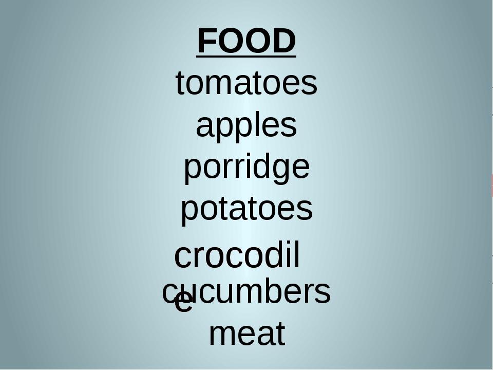 FOOD tomatoes apples porridge potatoes cucumbers meat crocodile crocodile
