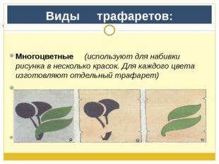 Виды     трафаретов:  Многоцветные     (используют для набивки рисунка в не