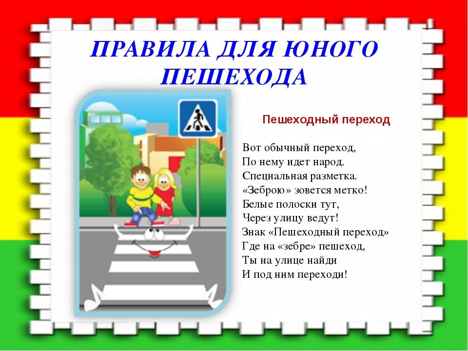 ПРАВИЛА ДЛЯ ЮНОГО ПЕШЕХОДА Пешеходный переход Вот обычный переход, По нему ид...