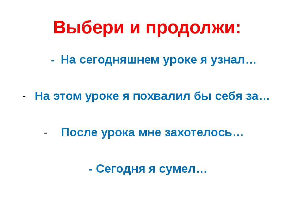 Выбери и продолжи: - На сегодняшнем уроке я узнал… На этом уроке я похвалил б...