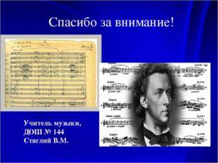 Спасибо за внимание! Учитель музыки, ДОШ № 144 Стяглий В.М.