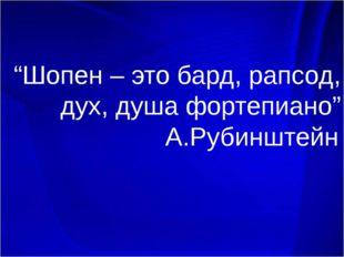 """Шопен – это бард, рапсод, дух, душа фортепиано"" А.Рубинштейн."