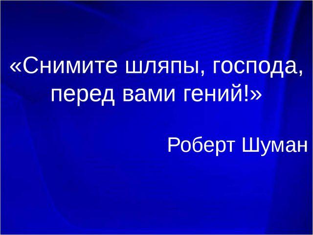«Снимите шляпы, господа, перед вами гений!» Роберт Шуман.