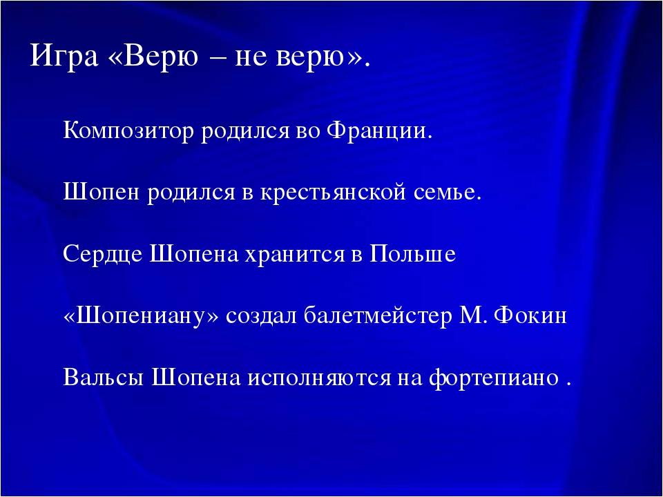 Игра «Верю – не верю». Композитор родился во Франции. Шопен родился в крестья...