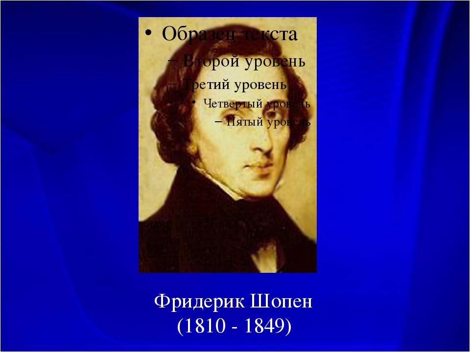 Фридерик Шопен (1810 - 1849)