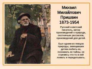 Михаил Михайлович Пришвин 1873-1954 Русский советский писатель, автор произв