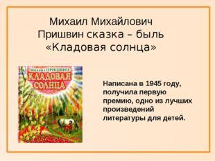 Михаил Михайлович Пришвин сказка – быль «Кладовая солнца» Написана в 1945 го