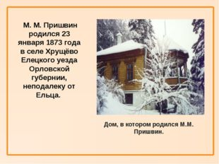 М. М. Пришвин родился 23 января 1873 года в селе Хрущёво Елецкого уезда Орло