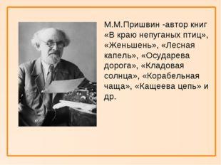 М.М.Пришвин -автор книг «В краю непуганых птиц», «Женьшень», «Лесная капель»
