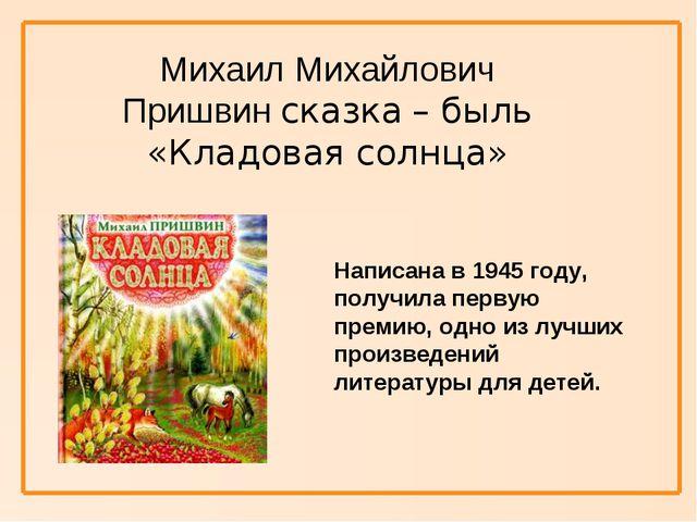 Михаил Михайлович Пришвин сказка – быль «Кладовая солнца» Написана в 1945 го...