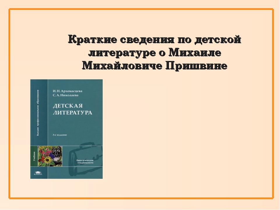 Краткие сведения по детской литературе о Михаиле Михайловиче Пришвине