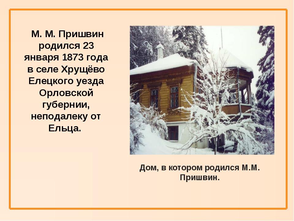 М. М. Пришвин родился 23 января 1873 года в селе Хрущёво Елецкого уезда Орло...