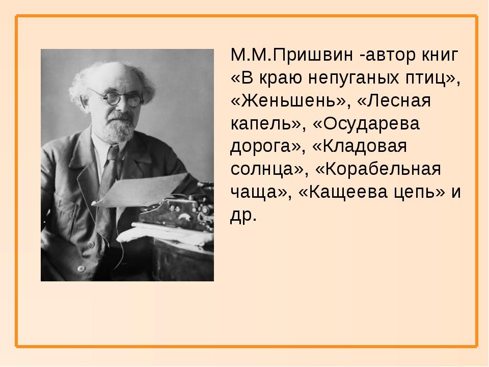 М.М.Пришвин -автор книг «В краю непуганых птиц», «Женьшень», «Лесная капель»...