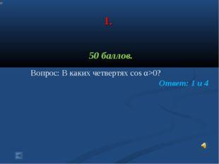 1. 50 баллов. Вопрос: В каких четвертях cos α>0? Ответ: 1 и 4