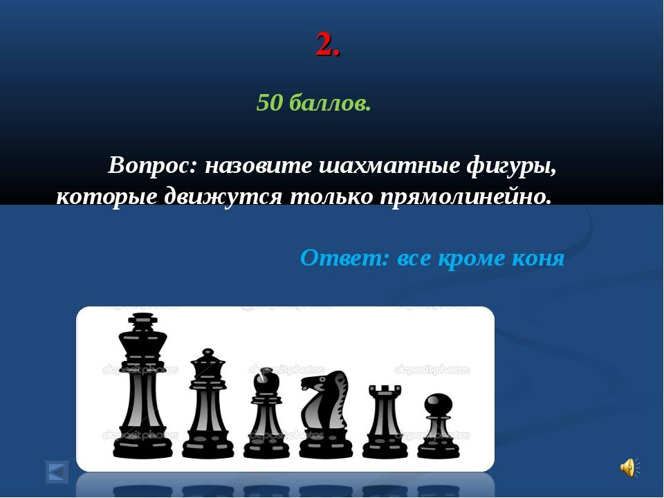 2. 50 баллов. Вопрос: назовите шахматные фигуры, которые движутся только прям...