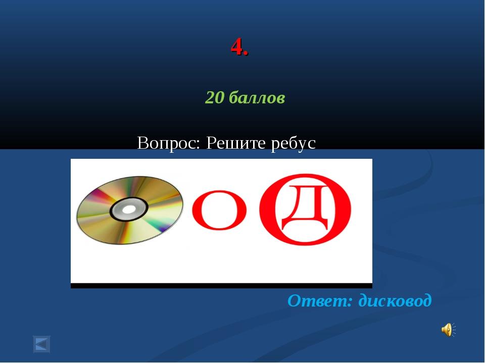 4. 20 баллов Вопрос: Решите ребус Ответ: дисковод