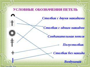 УСЛОВНЫЕ ОБОЗНАЧЕНИЯ ПЕТЕЛЬ  Столбик с двумя накидами Столбик с одним накид
