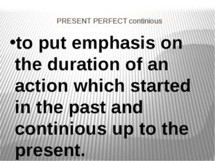 PRESENT PERFECT continious to put emphasis on the duration of an action which