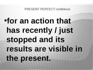 PRESENT PERFECT continious for an action that has recently / just stopped and