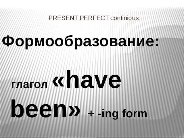 PRESENT PERFECT continious Формообразование: глагол «have been» + -ing form