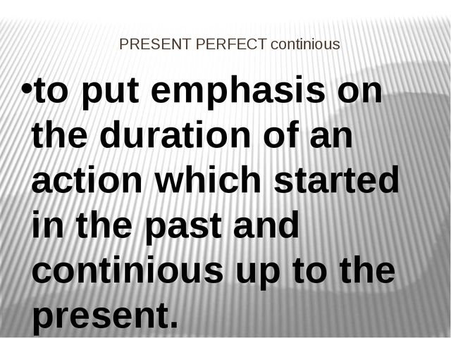 PRESENT PERFECT continious to put emphasis on the duration of an action which...