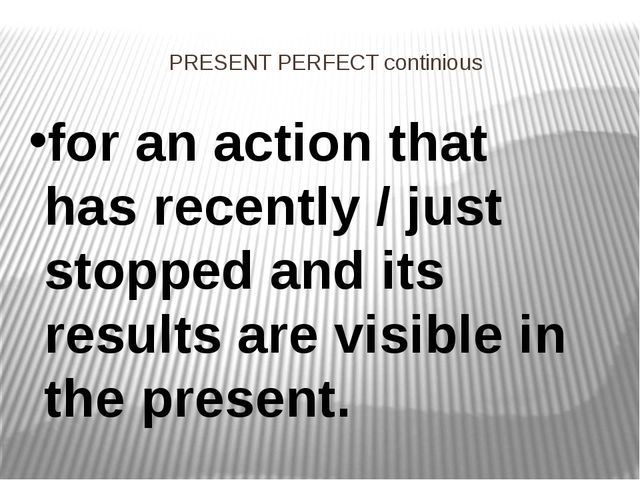 PRESENT PERFECT continious for an action that has recently / just stopped and...
