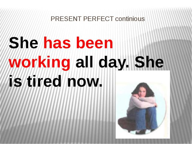 PRESENT PERFECT continious She has been working all day. She is tired now.