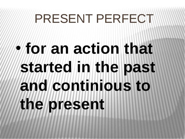 PRESENT PERFECT for an action that started in the past and continious to the...