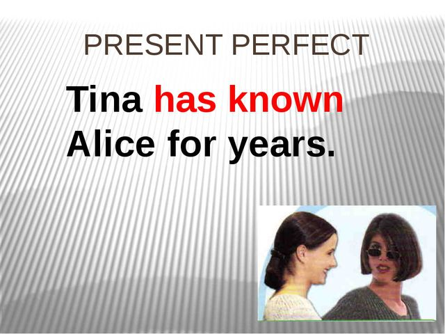 PRESENT PERFECT Tina has known Alice for years.