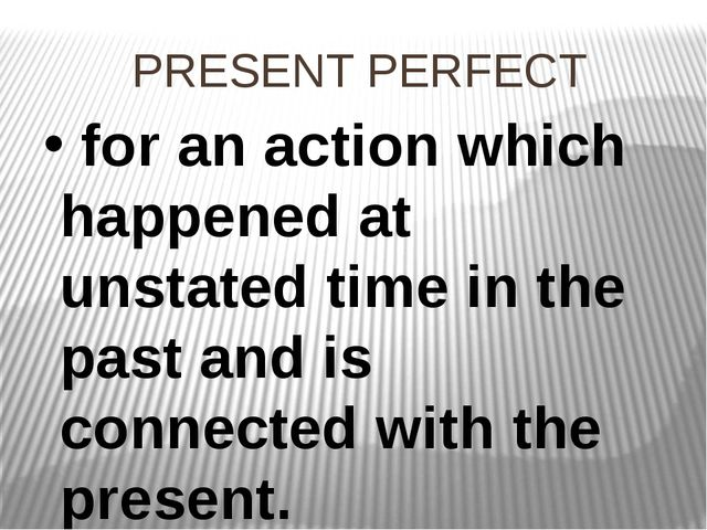 PRESENT PERFECT for an action which happened at unstated time in the past and...