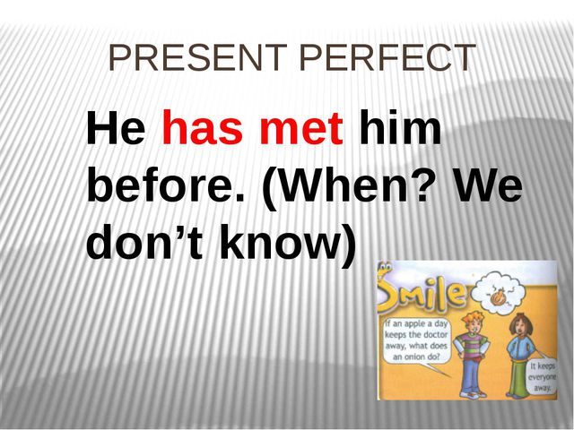 PRESENT PERFECT He has met him before. (When? We don't know)