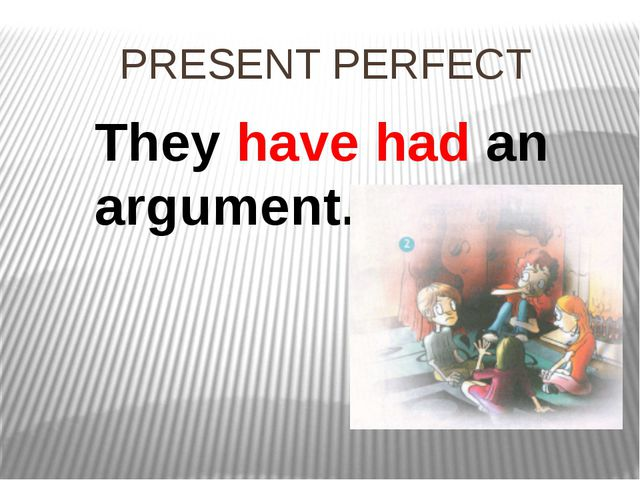 PRESENT PERFECT They have had an argument.