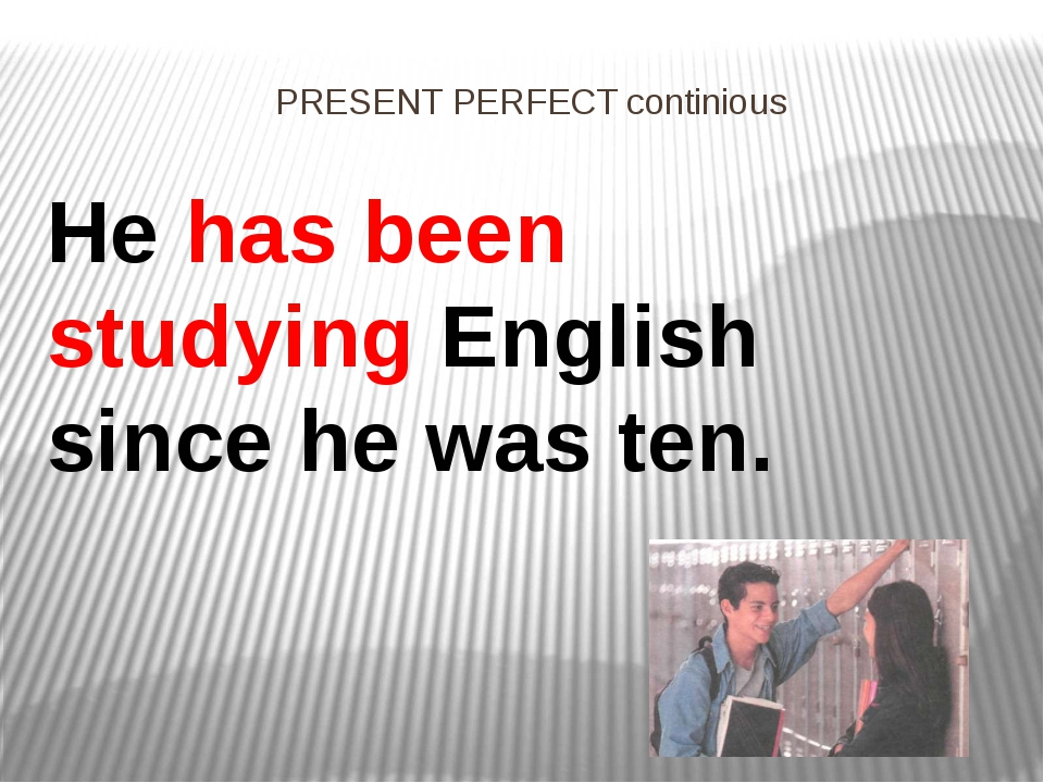 PRESENT PERFECT continious He has been studying English since he was ten.
