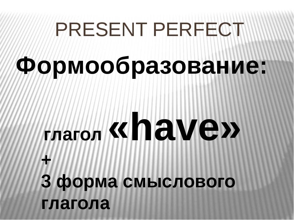 PRESENT PERFECT Формообразование: глагол «have» + 3 форма смыслового глагола