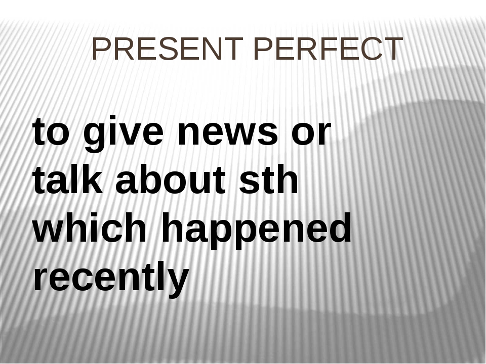 PRESENT PERFECT to give news or talk about sth which happened recently