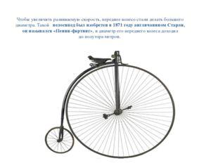 Чтобы увеличить развиваемую скорость, переднее колесо стали делать большего д