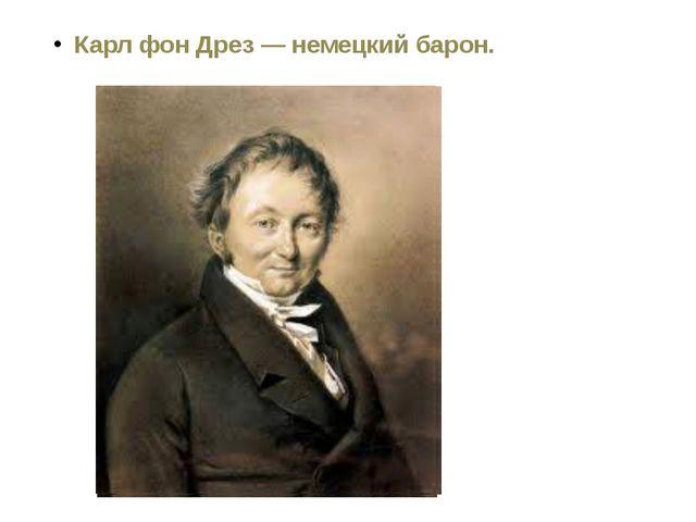Карл фон Дрез — немецкий барон.