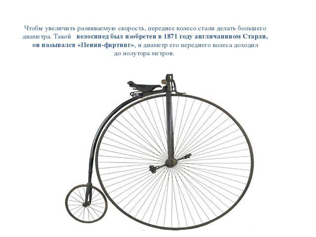 Чтобы увеличить развиваемую скорость, переднее колесо стали делать большего д...