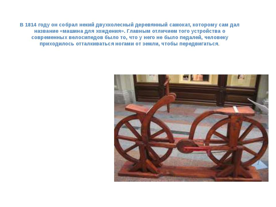 В 1814 году он собрал некий двухколесный деревянный самокат, которому сам дал...