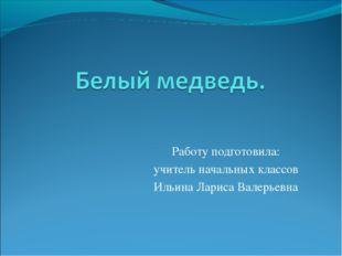 Работу подготовила: учитель начальных классов Ильина Лариса Валерьевна