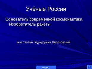 Учёные России Основатель современной космонавтики. Изобретатель ракеты. ОТВЕТ