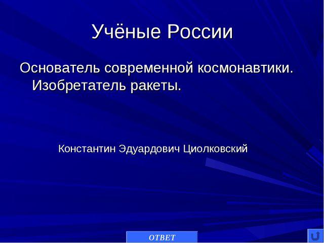 Учёные России Основатель современной космонавтики. Изобретатель ракеты. ОТВЕТ...