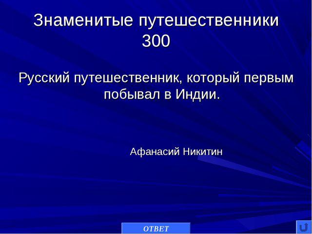Знаменитые путешественники 300 Русский путешественник, который первым побывал...