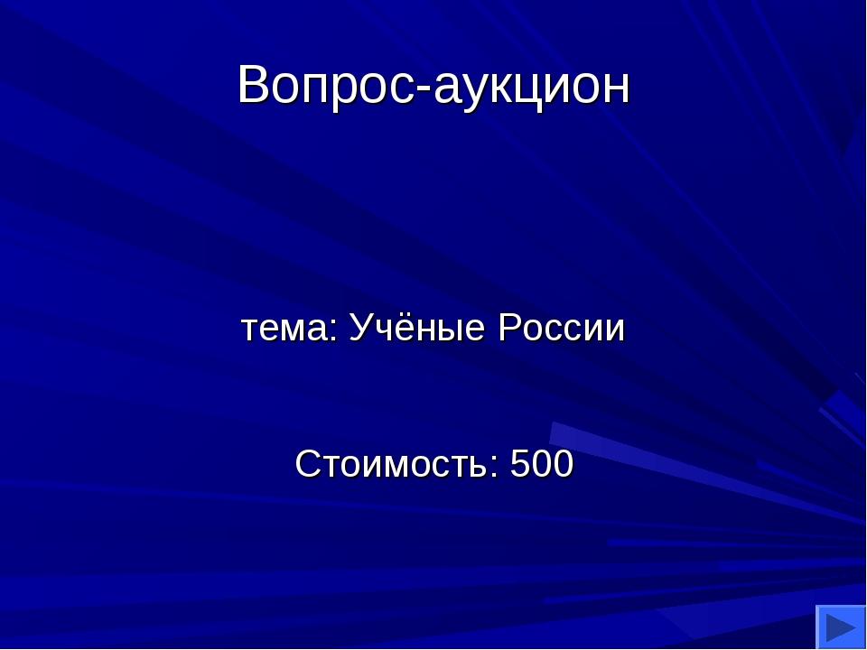 Вопрос-аукцион тема: Учёные России Стоимость: 500