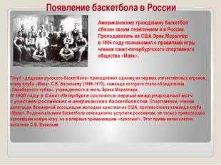 Появление баскетбола в России Американскому гражданину баскетбол обязан своим