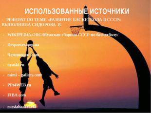 ИСПОЛЬЗОВАННЫЕ ИСТОЧНИКИ - РЕФЕРАТ ПО ТЕМЕ «РАЗВИТИЕ БАСКЕТБОЛА В СССР» ВЫПОЛ
