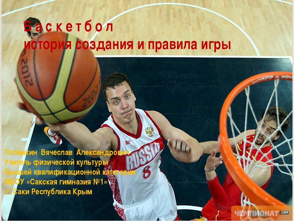 Б а с к е т б о л история создания и правила игры У Потёмкин Вячеслав Алексан...